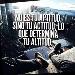 No es tu aptitud sino tu actitud, lo que determina tu altitud (Tus resultados)