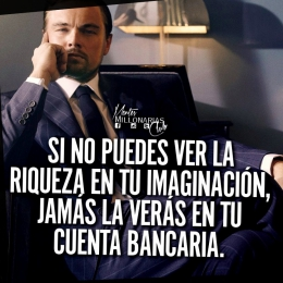 Si no puedes ver la riqueza en tu imaginación jamás la verás en tu cuenta bancaria