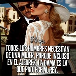 Todos los hombres necesitan de una mujer, porque incluso en el ajedrez, la dama es la que protege al rey.