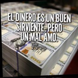 El dinero es un buen sirviente, pero un mal amo