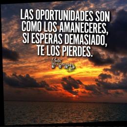 La oportunidades son como los amaneceres, si espereas demasiado, te los pierdes