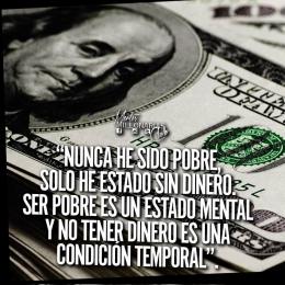 Nunca he sido pobre, solo he estado sin dinero, ser pobre es un estado mental y no tener dinero es una condición temporal