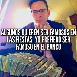 Algunos quieren ser famosos en las fiestas, yo prefiero ser famoso en el banco