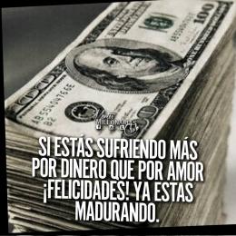 Si estás sufriendo más por dinero que por amor !Felicidades! ya estás madurando
