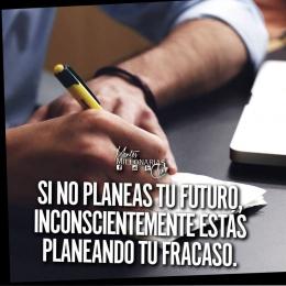 Si no planeas tu futuro inconscientemente estás planeando tu fracaso