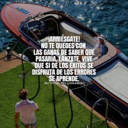 Arriésgate no te quedes con las ganas de saber que pasaría, lánzate vive que si de los éxitos se disfruta de los errores se aprende
