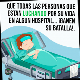 Que todas las personas que están luchando por su vida en algún hospital ganen su batalla