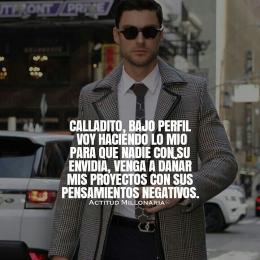 Calladito, bajo perfil voy haciendo lo mio para que nadie con su envidia, venga y dañar mis proyectos con sus pensamientos negativos