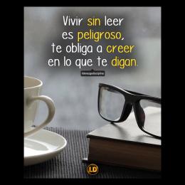 Vivir sin leer es peligroso, te obligan a creer en lo que te digan