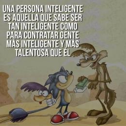 Una persona inteligente es aquella que sabe ser tan inteligente como para contratar gente mas inteligente y más talentosa que él