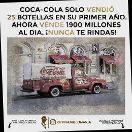 CocaCola solo vendió 25 botellas en su primer año. Ahora vende 1900 millones al día. Nunca te rindas