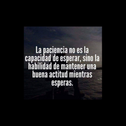La paciencia no es la capacidad de esperar, sino la habilidad de mantener una buena actitud mientras esperas