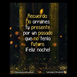 Recuerda no arruines tu presente por un pasado que no tenía futuro, feliz noche