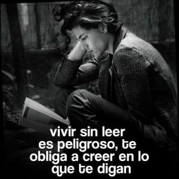 Vivir sin leer es peligroso, te obliga a creer en lo que te digan