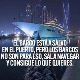 el barco esta a salvo en el puerto pero los barcos no son para eso sal a navegar y consigue lo que quieres