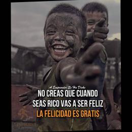 No creas que cuando seas rico vas a ser feliz, la felicidad es gratis