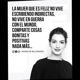 La mujer que es feliz no vive escribiendo indirectas, no vive en guerra con el mundo comparte cosas bonitas y positivas nada más