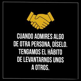 Cuando admires algo de otra persona, díselo. Tengamos el hábito de levantarnos unos a otros copia