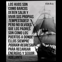 Los hijos son como barcos, deben salir y vivir sus propias tempestades. Pero no olvides que los padres son como los puertos a donde ellos siempre podrán regreasr para recargar energías y seguir adelante copia