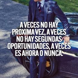 a veces no hay proxima vez a veces no hay segundas oportunidades a veces es ahora o nunca