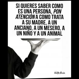 Si quieres saber cómo es una persona, pon atención a cómo trata a su madre, a un anciano, a un mesero,  un niño y a un animal copia