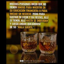 Muchas personas dicen que no tienen dinero para invertir en su educación financiera o para iniciar un negocio, pero para gastar en licor y en fiestas alli si tienen, hasta se endeudan