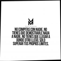 No compitas con nadie, no tienes que demostrarle nada a nadie, no tienes que llegar a donde otro llegó, solo superar tus propios límites