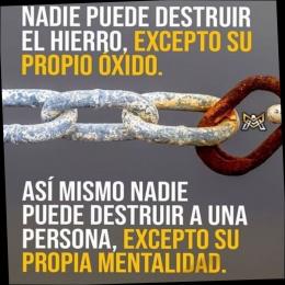 Nadie puede destruir el hierro, excepto su propio óxido, así mismo nadie puede destruir a una persona, excepto su propia mentalidad