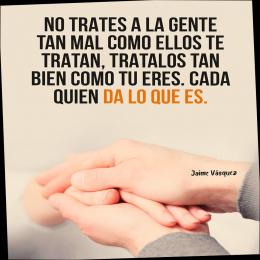 No trates a la gente tan mal como ellos te tratam trátalos tan bien como eres. Cada quién da lo que es