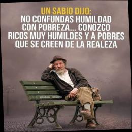 Un sabio dijo, no confundas humildad con pobreza... conozco ricos muy humildes y a pobres que se creen de la realeza