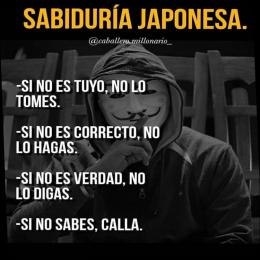 Sabiduría japonesa, si no es tuyo no lo tomes, si no es correcto no lo hagas, si no es verdad no lo digas, si no sabes calla