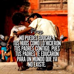 No puedes educar a tus hijos como lo hicieron tus padres contigo, pues tus padres te educaron para un mundo que ya no existe