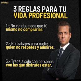 3 reglas para tu vida profesional, no vendas nada que tu mismo no comprarías, no trabajes para nadie quien no respete o admires, trabaja solo con personas con las que disfrutes estar