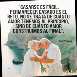 Casarse es fácil permanecer casado es el reto, no se trata de cuánto amor tenemos al principio sino de cuánto amor construimos al final