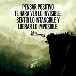 Pensar  positivo te hará ver lo invisible sentir lo intangible y lograr lo imposible