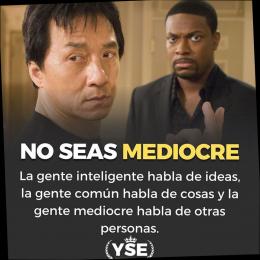 No seas mediocre la gente inteligente habla de ideas, la común habla de cosas, la gente mediocre habla de otras personas.