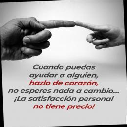 Cuando puedas ayudar a alguien hazlo con el corazón, no esperes nada a cambio, la satisfacción personal no tiene precio