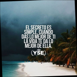 El secreto es simple cuando das lo mejor de ti la vida te da lo mejor de ella